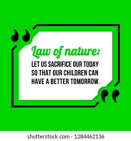 Vector illustration of quote. Law of nature: Let us sacrifice our today so that our children can have a better tomorrow.