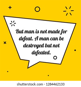 Vector illustration of quote. But man is not made for defeat. A man can be destroyed but not defeated.