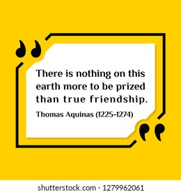 Vector illustration of quote. There is nothing on this earth more to be prized than true friendship. Thomas Aquinas (1225-1274)