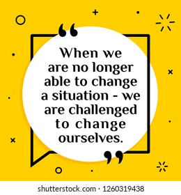 Vector illustration of quote. When we are no longer able to change a situation - we are challenged to change ourselves.