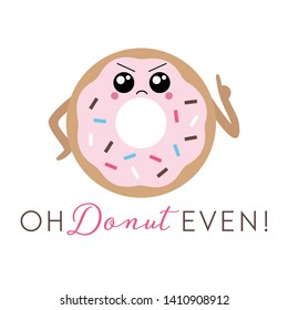 Vector illustration of a sassy kawaii donut with a cute angry face and sprinkles. Funny donut pun 'Oh Donut Even'. Cute concept art.