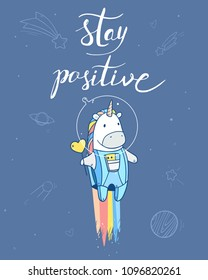 Vector illustration with space unicorn with tasty  heart shape lollipop in astronaut costume flying to the stars. Handwritten lettering motivational and inspirational phrase. Stay positive