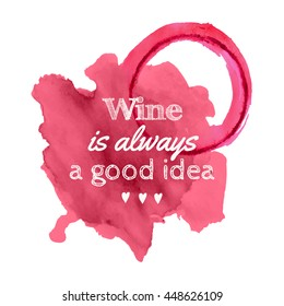 """Vector illustration of spilled wine stains with quote """"Wine is always a good idea"""" isolated on white background"""
