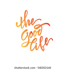 Vector illustration. Stock vector.Calligraphy. Lettering - The Good Life.Motivational slogan.Print for clothing, shirts, bags. Quote for the card.The inscription is made brush marker.