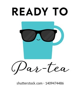 Vector illustration of a teacup with sunglasses on and the tea pun 'Ready to Par-Tea'. Funny T Shirt design concept.
