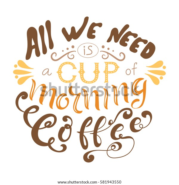Vector ink lettering. Hand drawn quote. All we need is a cup of morning coffee