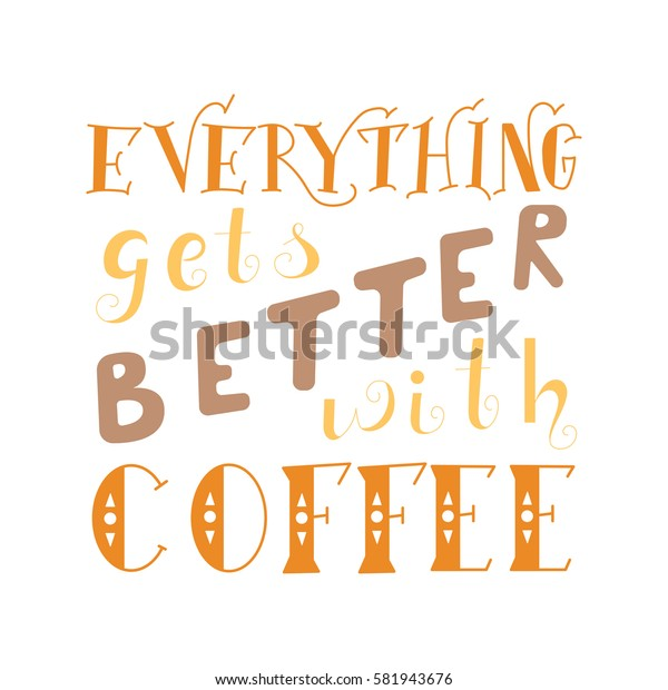 Vector ink lettering. Hand drawn quote.Everything gets better with coffee