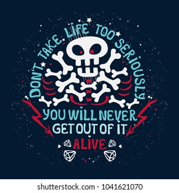 Vector inspirational print with skull, bones and message type: Do not take life too seriously, you can not get out of it alive. Typography print for poster, t-shirt, bag.