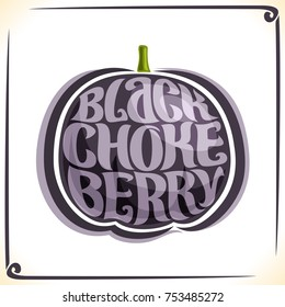 Vector logo for Black Chokeberry, label with aronia berry for package of fresh juice or candy, price tag with original font for words black chokeberry inscribed in fruit shape, sticker for vegan store