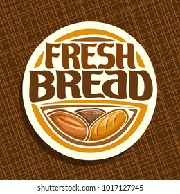 Vector logo for Bread, whole cereal loaf, homemade rye bread and wheat french baguette, round label with original brush typeface for title text fresh bread, white price tag for bakery shop on brown.