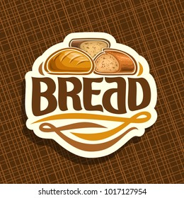 Vector logo for Bread, whole french baguette, sliced half of cereal loaf and homemade cut rye bread, design label with original brush typeface for word bread, white price tag for bakery shop on brown.