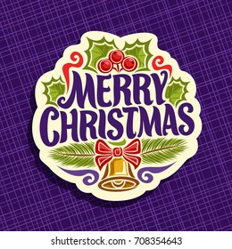 Vector logo for Christmas holiday: greeting card with christmas holly berries & leaves, branches of pine, xmas sign with original typography font for text quote merry christmas, golden bell with bow.
