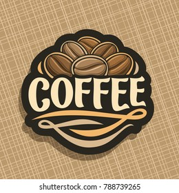 Vector logo for Coffee, cut sign with heap of roasted dark coffee beans for energy drink, design label with pile of robusta seeds and original decorative typeface for title text coffee with flourishes