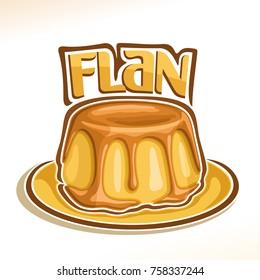 Vector logo for french dessert Flan, illustration of custard creme confectionery for patisserie menu, poster with vanilla pudding on dish and original font for word flan, cake pouring of caramel syrup