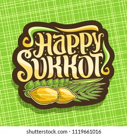 Vector logo for jewish holiday Sukkot, brown sign with four species of festive food - ripe citrus etrog, palm branch, arava willow and hadas myrtle, original brush typeface for words happy sukkot.