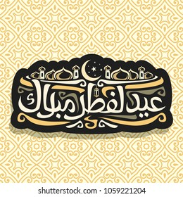 Vector logo for muslim greeting calligraphy Eid al-Fitr Mubarak, dark sign with original typeface for words eid al fitr mubarak in arabic, label with domes of mubarak mosque and crescent on night sky.