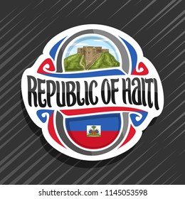Vector logo for Republic of Haiti, fridge magnet with haitian state flag, original brush typeface for word republic of haiti and national haitian symbol - Citadelle Laferriere on cloudy sky background