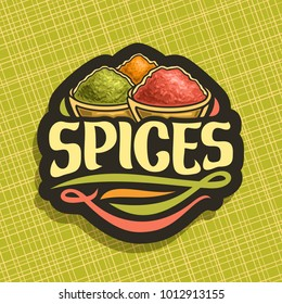 Vector logo for Spices, in cut label original brush typeface for title text spices, in bowls of indian condiments ground fennel seed, powder of paprika and pile of kurkuma on black background.
