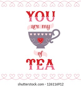 Vector love card or poster with tea cup icon and vintage typography. You are My Cup of Tea. Great for Valentine's Day, birthday, anniversary, friendship card, poster, social media, web banner.