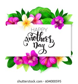 Vector mothers day greetings card with hand lettering - happy mother's day - with tropical flowers - alstroemeria, plumeria, hibiscus and leaves.