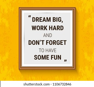 Vector motivation quote in wood frame on yellow wall. Dream big, work hard and don't forget to have some fun