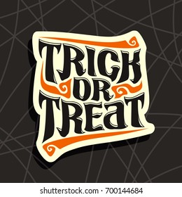 Vector poster with Halloween slogan Trick Or Treat: decorative handwritten font for quote of words trick or treat on black abstract pattern, hand lettering type, calligraphy typeface for halloween.