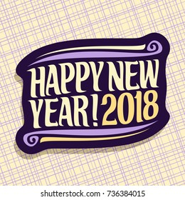 Vector poster for New Year holiday, xmas design logo with flourishes, christmas decoration, handwritten calligraphy font for quote greeting text happy new year! 2018 on abstract geometric background.