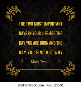 Vector quote. The two most important days in your life are the day you are born and the day you find out why. Mark Twain