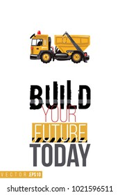 Vector toy garbage truck with motivational text: build your future today. Construction machinery illustration in child style for kids room, t-shirt, invitations, game, website, mobile app.