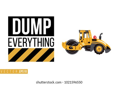 Vector toy road roller with motivational text: dump everything. Construction machinery illustration in child style for kids room, t-shirt, invitations, game, website, mobile app. Greeting card.