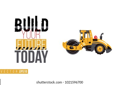 Vector toy road roller with motivational text: build your future today. Construction machinery illustration in child style for kids room, t-shirt, invitations, game, website, mobile app.