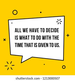 Vectors quote. All we have to decide is what to do with the time that is given to us.