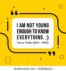 Vectors quote. I am not young enough to know everything. :) Oscar Wilde (1854 - 1900)