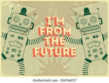"""Vintage poster in grunge style with retro robots """"I am from the future"""". Vector illustration."""