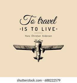 Vintage retro airplane poster with To travel Is To Live motivational quote. Hand sketch aviation illustration in engraving style. Vector typographic inspirational card.