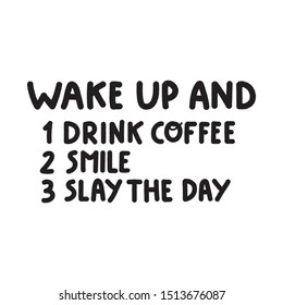 Wake up and drink coffee, smile, slay the day.  Funny to do list. Lettering hand drawn quote. Vector illustration for greeting card, t shirt, print, stickers, posters design on white background.