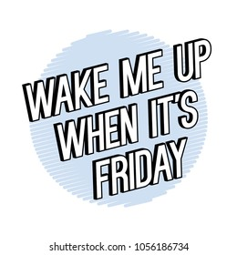 Wake me up when it is friday funny Fashion Slogan for T-shirt and apparels graphic vector Print.