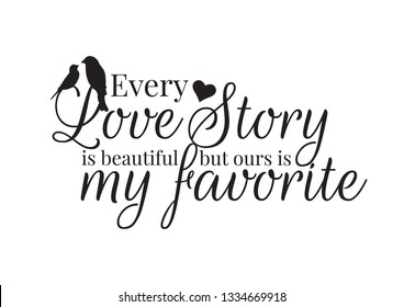 Wall Decals, Every Love Story is beautiful but ours is my favorite, Wording Design, Art Decor Vector, Birds Silhouette, Heart illustration, black lettering isolated on white background