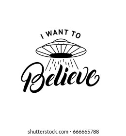 I want to believe hand written lettering. Ufo aliens spaceship. Tee print. Isolated on background. Vector illustration.