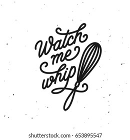 Watch me whip kitchen quote typography print. Hand drawn lettering poster for home decor of restaurant advertising. Cooking related quotation sign. Vector vintage illustration.