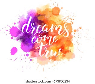"Watercolor imitation splash blot with inspirational quote ""dreams come true"". Handwritten calligraphy text."