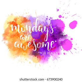 "Watercolor imitation splash blot with inspirational quote ""Mondays are awesome. Not really"". Handwritten calligraphy text."