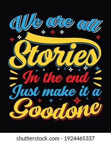 We are all stories in the end just make it a good one typography t-shirt design