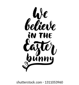 We believe in the Easter bunny - hand drawn lettering calligraphy phrase isolated on white background. Fun brush ink vector illustration for banners, greeting card, poster design, photo overlays