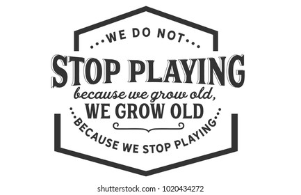 We do not stop playing because we grow old; we grow old because we stop playing.