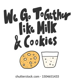 We Go Together like Milk & Cookies. Vector hand drawn illustration with cartoon lettering. Good as a sticker, video blog cover, social media message, gift cart, t shirt print design.