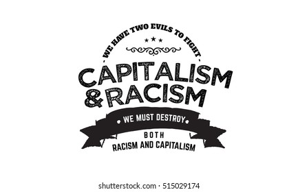 We have two evils to fight, capitalism and racism. We must destroy both racism and capitalism. racism and capitalism quote