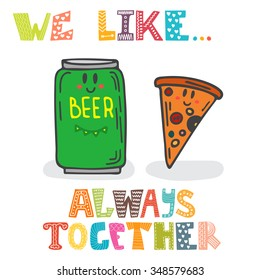 We like... Always together. Cute characters of beer and pizza. Fast food. Vector illustration