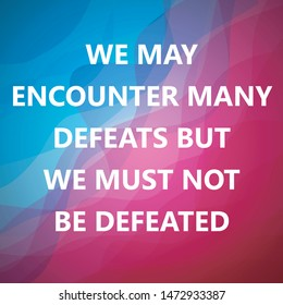 We May Encounter Many Defeats But We Must Not Be Defeated Inspirational Quotes And Motivational Art Lettering Composition Vector With Beautiful Abstract Background