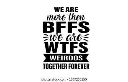 We are more than bffs we are wtfs Weirdos together forever T-Shirt Design